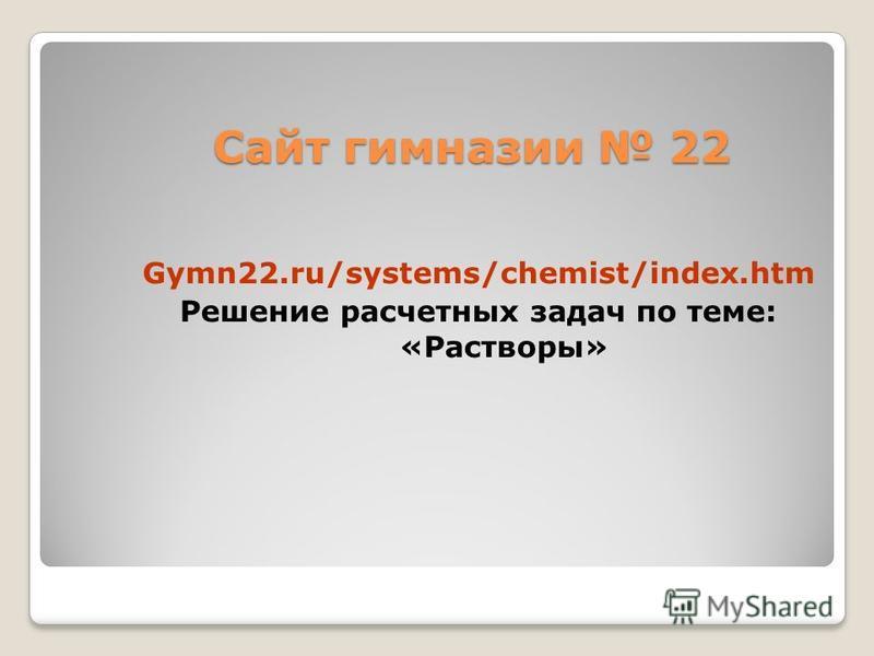Сайт гимназии 22 Gymn22.ru/systems/chemist/index.htm Решение расчетных задач по теме: «Растворы»