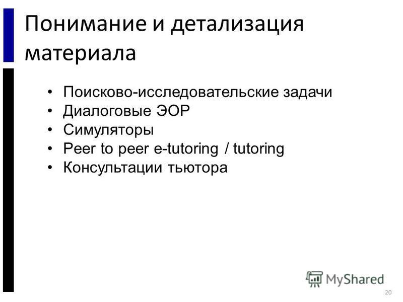 Понимание и детализация материала 20 Поисково-исследовательские задачи Диалоговые ЭОР Симуляторы Peer to peer e-tutoring / tutoring Консультации тьютора