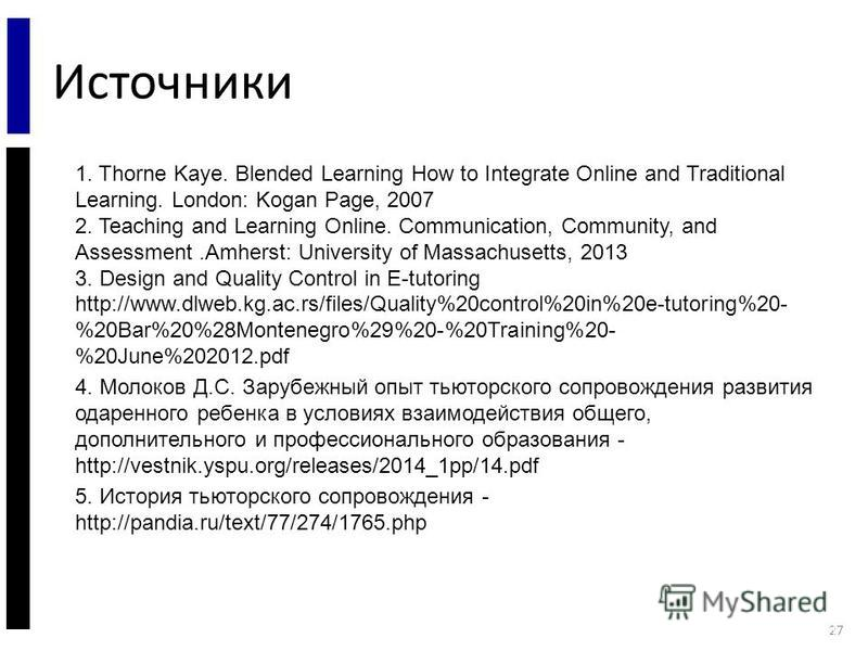Источники 27 1. Thorne Kaye. Blended Learning How to Integrate Online and Traditional Learning. London: Kogan Page, 2007 2. Teaching and Learning Online. Communication, Community, and Assessment.Amherst: University of Massachusetts, 2013 3. Design an