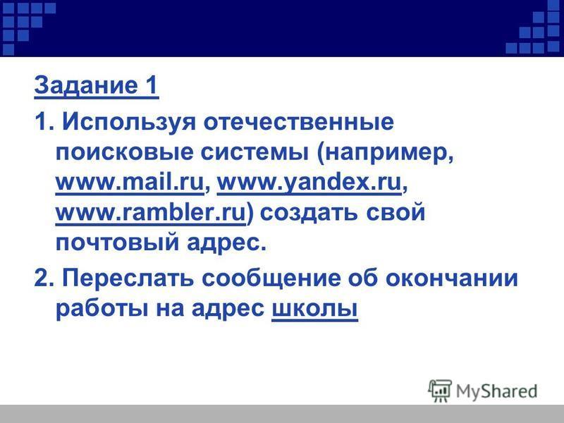 Задание 1 1. Используя отечественные поисковые системы (например, www.mail.ru, www.yandex.ru, www.rambler.ru) создать свой почтовый адрес. 2. Переслать сообщение об окончании работы на адрес школы