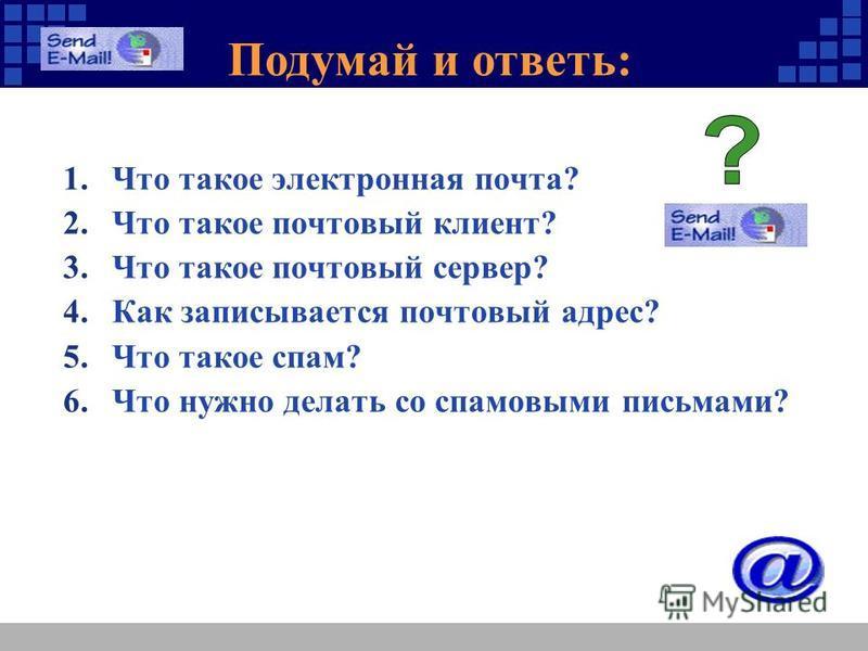 Подумай и ответь: 1. Что такое электронная почта? 2. Что такое почтовый клиент? 3. Что такое почтовый сервер? 4. Как записывается почтовый адрес? 5. Что такое спам? 6. Что нужно делать со спамовыми письмами?