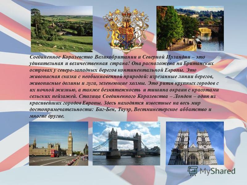 Соединенное Королевство Великобритании и Северной Ирландии – это удивительная и величественная страна! Она расположена на Британских островах у северо-западных берегов континентальной Европы. Это живописная сказка с необыкновенной природой: изрезанны
