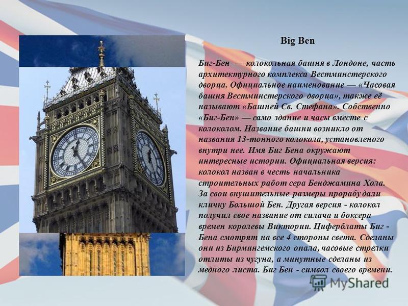 Big Ben Биг-Бен колокольная башня в Лондоне, часть архитектурного комплекса Вестминстерского дворца. Официальное наименование «Часовая башня Вестминстерского дворца», также её называют «Башней Св. Стефана». Собственно «Биг-Бен» само здание и часы вме