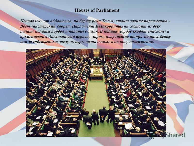 Houses of Parliament Неподалеку от аббатства, на берегу реки Темзы, стоит здание парламента - Вестминстерский дворец. Парламент Великобритании состоит из двух палат: палаты лордов и палаты общин. В палату лордов входят епископы и архиепископы Англика