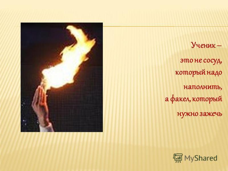 Ученик – это не сосуд, который надо наполнить, а факел, который нужно зажечь