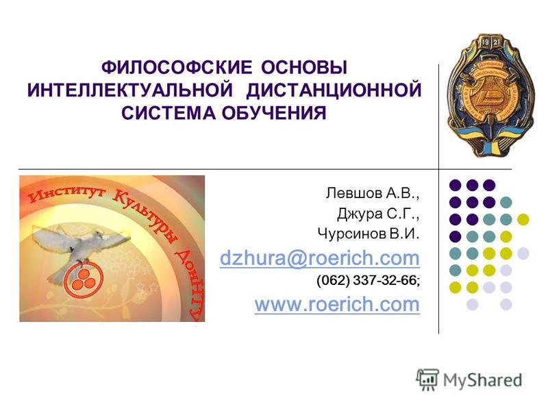 ФИЛОСОФСКИЕ ОСНОВЫ ИНТЕЛЛЕКТУАЛЬНОЙ ДИСТАНЦИОННОЙ СИСТЕМА ОБУЧЕНИЯ Левшов А.В., Джура С.Г., Чурсинов В.И. dzhura@roerich.com (062) 337-32-66; www.roerich.com