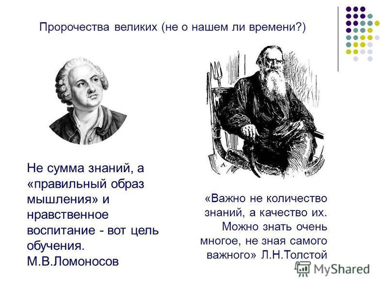 Не сумма знаний, а «правильный образ мышления» и нравственное воспитание - вот цель обучения. М.В.Ломоносов «Важно не количество знаний, а качество их. Можно знать очень многое, не зная самого важного» Л.Н.Толстой Пророчества великих (не о нашем ли в