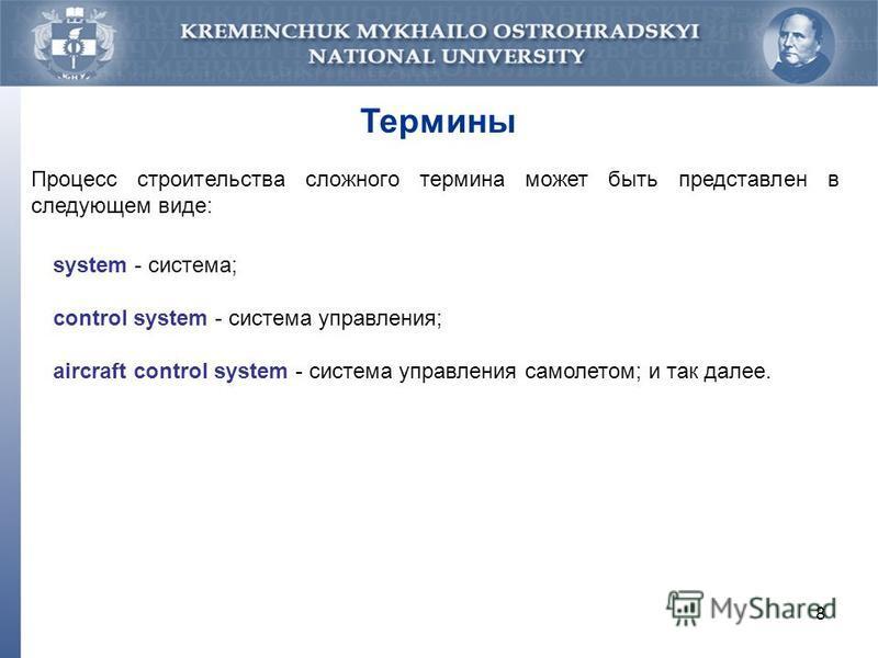 8 Термины Процесс строительства сложного термина может быть представлен в следующем виде: system - система; control system - система управления; aircraft control system - система управления самолетом; и так далее.