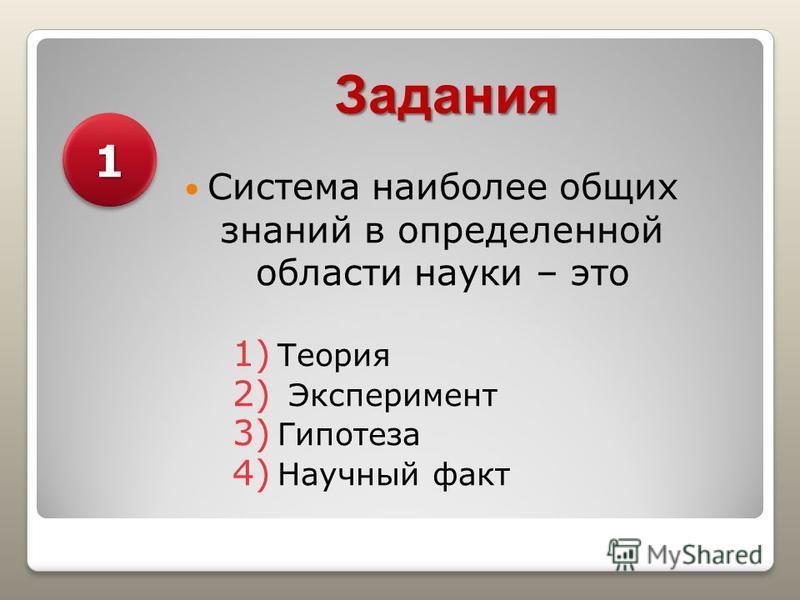 Задания Система наиболее общих знаний в определенной области науки – это 1) Теория 2) Эксперимент 3) Гипотеза 4) Научный факт 11