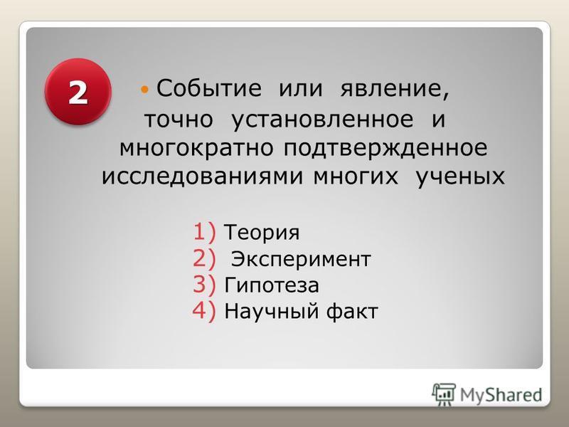 Событие или явление, точно установленное и многократно подтвержденное исследованиями многих ученых 1) Теория 2) Эксперимент 3) Гипотеза 4) Научный факт 22