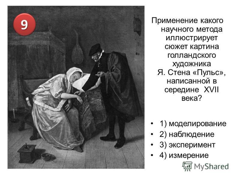 Применение какого научного метода иллюстрирует сюжет картина голландского художника Я. Стена «Пульс», написанной в середине XVII века? 1) моделирование 2) наблюдение 3) эксперимент 4) измерение 99