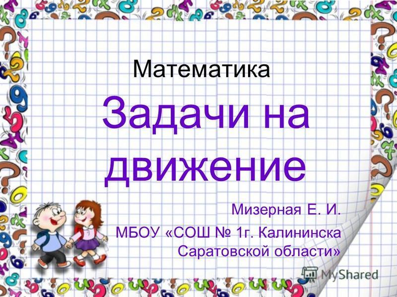 Математика Задачи на движение Мизерная Е. И. МБОУ «СОШ 1 г. Калининска Саратовской области»