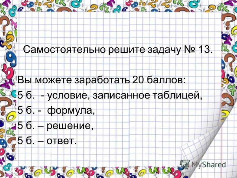 Самостоятельно решите задачу 13. Вы можете заработать 20 баллов: 5 б. - условие, записанное таблицей, 5 б. - формула, 5 б. – решение, 5 б. – ответ.