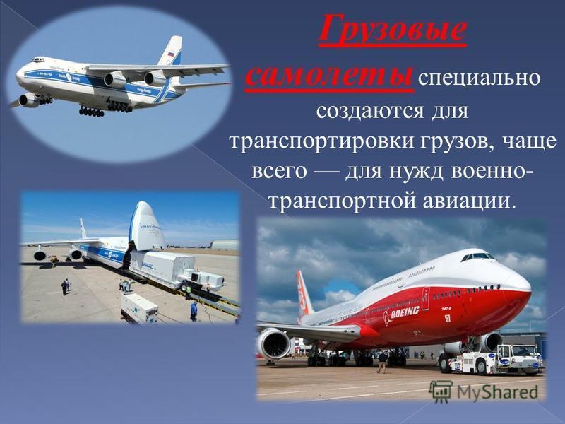 Грузовые самолеты специально создаются для транспортировки грузов, чаще всего для нужд военно- транспортной авиации.