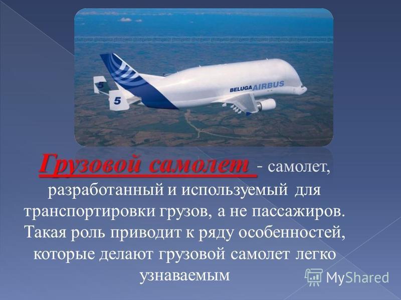 Грузовой самолет Грузовой самолет - самолет, разработанный и используемый для транспортировки грузов, а не пассажиров. Такая роль приводит к ряду особенностей, которые делают грузовой самолет легко узнаваемым