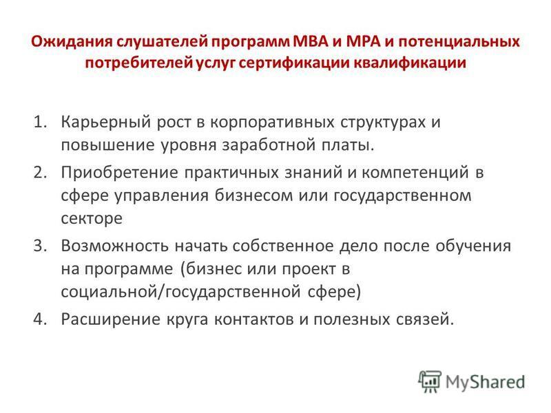 Ожидания слушателей программ MBA и MPA и потенциальных потребителей услуг сертификации квалификации 1. Карьерный рост в корпоративных структурах и повышение уровня заработной платы. 2. Приобретение практичных знаний и компетенций в сфере управления б