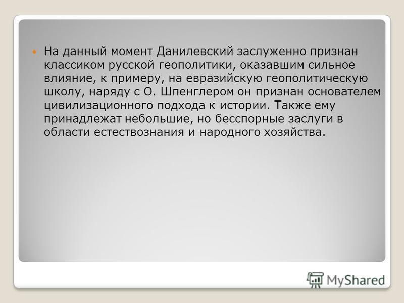 На данный момент Данилевский заслуженно признан классиком русской геополитики, оказавшим сильное влияние, к примеру, на евразийскую геополитическую школу, наряду с О. Шпенглером он признан основателем цивилизационного подхода к истории. Также ему при