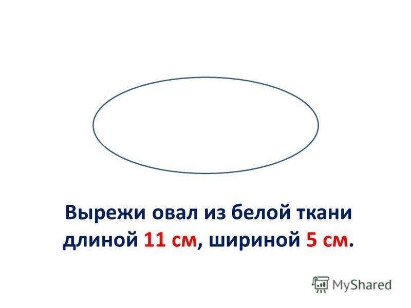 Вырежи овал из белой ткани длиной 11 см, шириной 5 см.