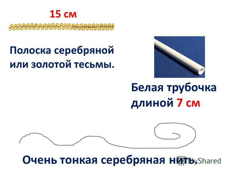 Полоска серебряной или золотой тесьмы. Белая трубочка длиной 7 см Очень тонкая серебряная нить. 15 см