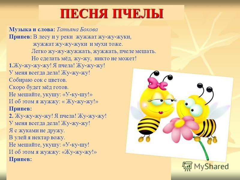 ПЕСНЯ ПЧЕЛЫ Музыка и слова: Татьяна Бокова Припев: В лесу и у реки жужжат жу-жу-жуки, жужжат жу-жу-жуки и мухи тоже. Легко жу-жу-жужжать, жужжать, пчеле мешать. Но сделать мёд, жу-жу, никто не может! 1.Жу-жу-жу-жу! Я пчела! Жу-жу-жу! У меня всегда де