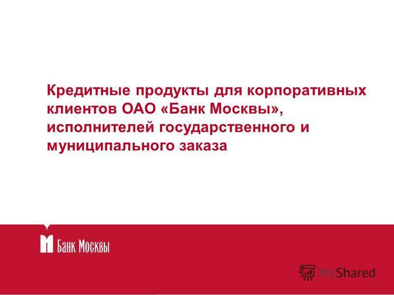 Кредитные продукты для корпоративных клиентов ОАО «Банк Москвы», исполнителей государственного и муниципального заказа