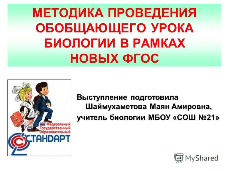 МЕТОДИКА ПРОВЕДЕНИЯ ОБОБЩАЮЩЕГО УРОКА БИОЛОГИИ В РАМКАХ НОВЫХ ФГОС Выступление подготовила Шаймухаметова Маян Амировна, учитель биологии МБОУ «СОШ 21»