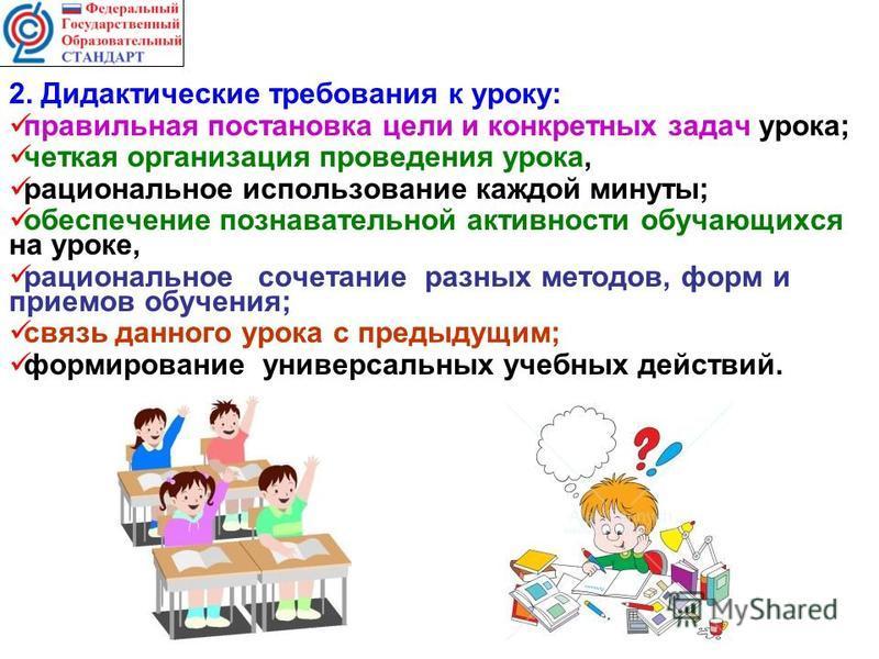 2. Дидактические требования к уроку: правильная постановка цели и конкретных задач урока; четкая организация проведения урока, рациональное использование каждой минуты; обеспечение познавательной активности обучающихся на уроке, рациональное сочетани