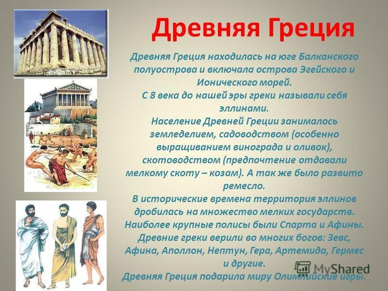 Древняя Греция Древняя Греция находилась на юге Балканского полуострова и включала острова Эгейского и Ионического морей. С 8 века до нашей эры греки называли себя эллинами. Население Древней Греции занималось земледелием, садоводством (особенно выра