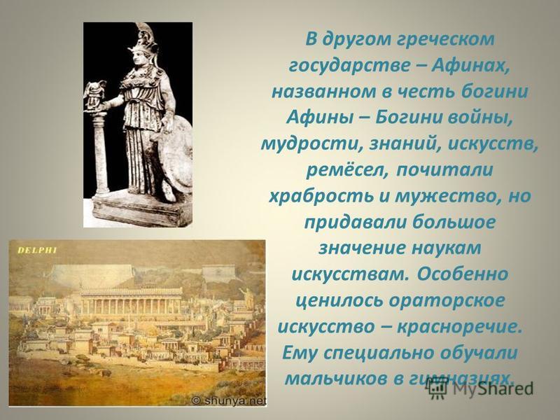 В другом греческом государстве – Афинах, названном в честь богини Афины – Богини войны, мудрости, знаний, искусств, ремёсел, почитали храбрость и мужество, но придавали большое значение наукам искусствам. Особенно ценилось ораторское искусство – крас