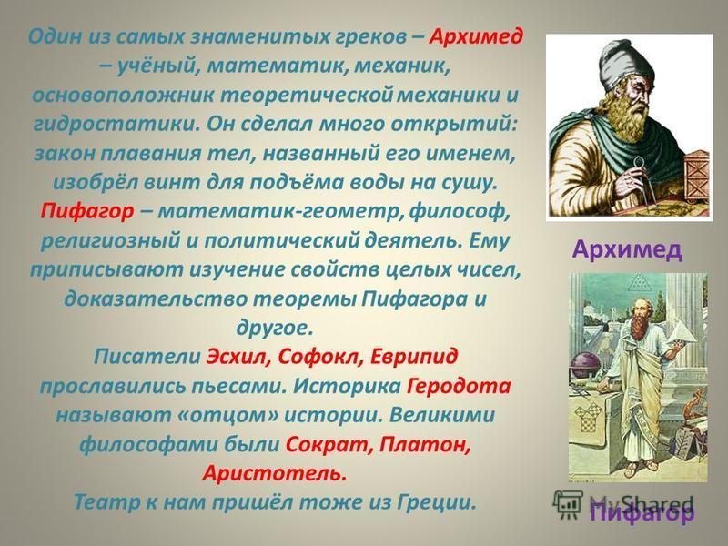 Один из самых знаменитых греков – Архимед – учёный, математик, механик, основоположник теоретической механики и гидростатики. Он сделал много открытий: закон плавания тел, названный его именем, изобрёл винт для подъёма воды на сушу. Пифагор – математ