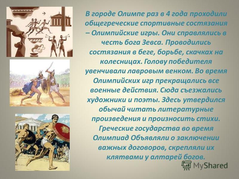 В городе Олимпе раз в 4 года проходили общегреческие спортивные состязания – Олимпийские игры. Они справлялись в честь бога Зевса. Проводились состязания в беге, борьбе, скачках на колесницах. Голову победителя увенчивали лавровым венком. Во время Ол