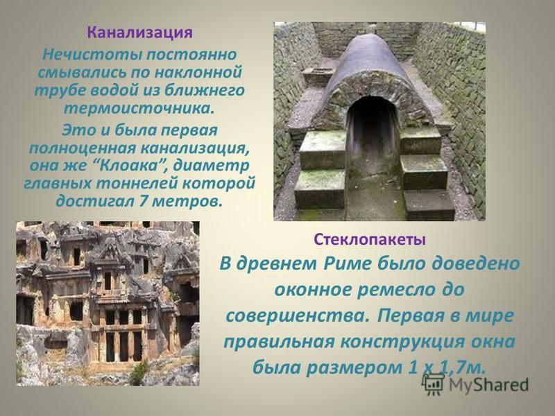 Канализация Нечистоты постоянно смывались по наклонной трубе водой из ближнего термо источника. Это и была первая полноценная канализация, она же Клоака, диаметр главных тоннелей которой достигал 7 метров. Стеклопакеты В древнем Риме было доведено ок