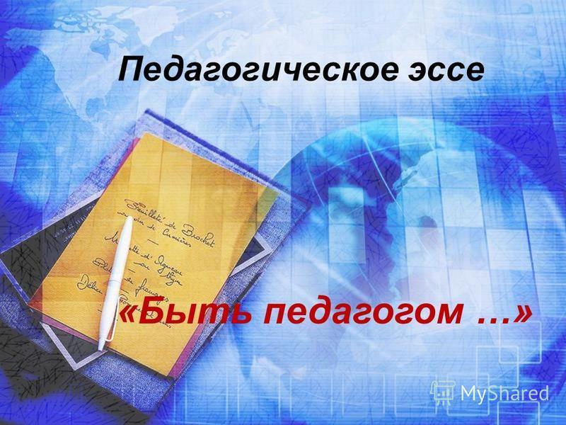 Педагогическое эссе «Быть педагогом …»