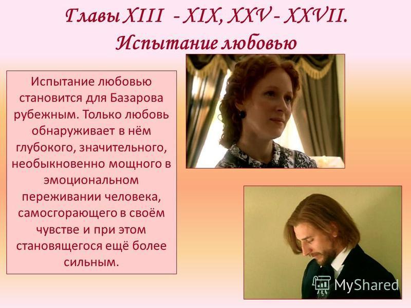 Главы XIII - XIX, XXV - XXVII. Испытание любовью Испытание любовью становится для Базарова рубежным. Только любовь обнаруживает в нём глубокого, значительного, необыкновенно мощного в эмоциональном переживании человека, самосгорающего в своём чувстве