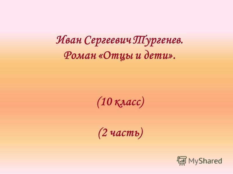 Иван Сергеевич Тургенев. Роман «Отцы и дети». (10 класс) (2 часть)