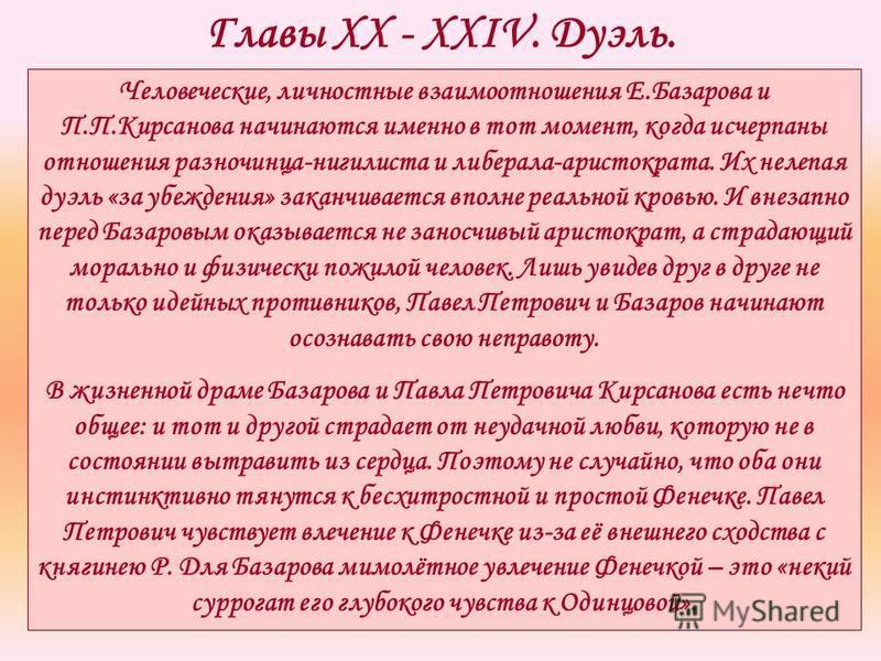 Главы XX - XXIV. Дуэль. Человеческие, личностные взаимоотношения Е.Базарова и П.П.Кирсанова начинаются именно в тот момент, когда исчерпаны отношения разночинца-нигилиста и либерала-аристократа. Их нелепая дуэль «за убеждения» заканчивается вполне ре