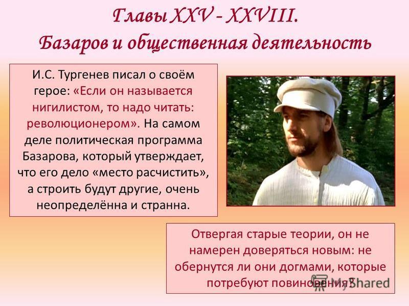 Главы XXV - XXVIII. Базаров и общественная деятельность И.С. Тургенев писал о своём герое: «Если он называется нигилистом, то надо читать: революционером». На самом деле политическая программа Базарова, который утверждает, что его дело «место расчист