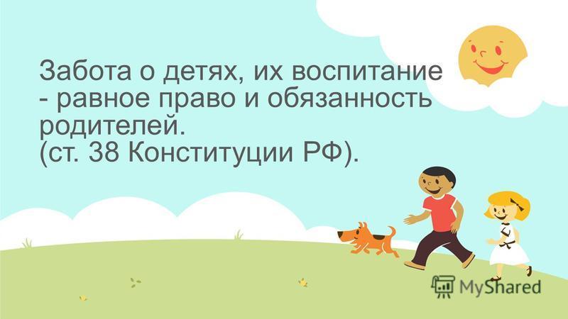Забота о детях, их воспитание - равное право и обязанность родителей. (ст. 38 Конституции РФ).