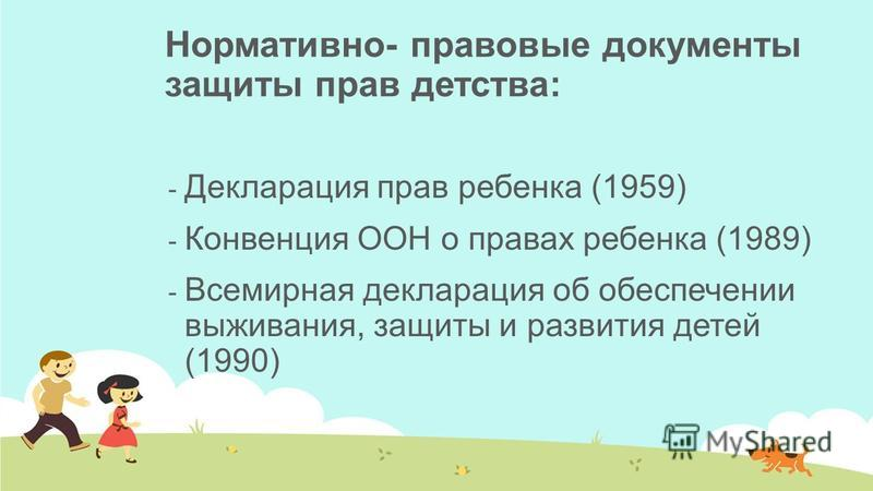 Нормативно- правовые документы защиты прав детства: - Декларация прав ребенка (1959) - Конвенция ООН о правах ребенка (1989) - Всемирная декларация об обеспечении выживания, защиты и развития детей (1990)