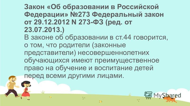 Закон «Об образовании в Российской Федерации» 273 Федеральный закон от 29.12.2012 N 273-ФЗ (ред. от 23.07.2013.) В законе об образовании в ст.44 говорится, о том, что родители (законные представители) несовершеннолетних обучающихся имеют преимуществе