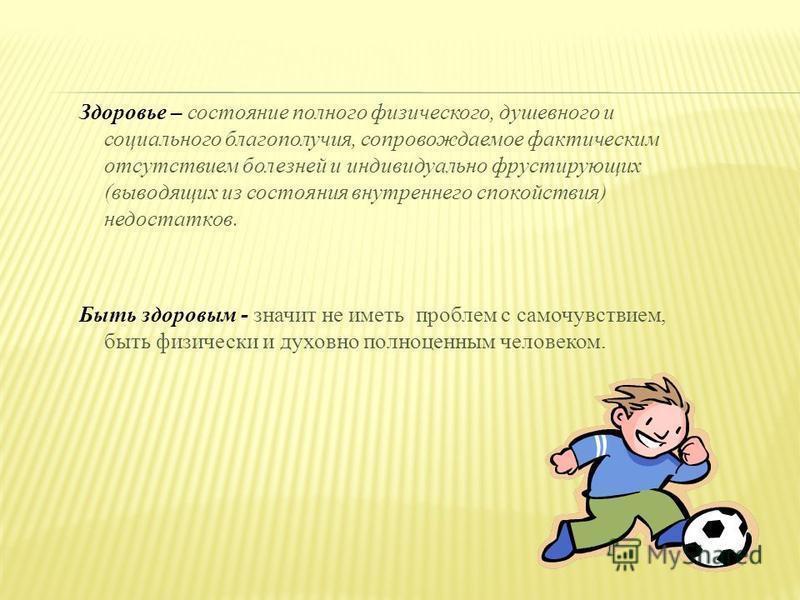 Здоровье – состояние полного физического, душевного и социального благополучия, сопровождаемое фактическим отсутствием болезней и индивидуально фрустирующих (выводящих из состояния внутреннего спокойствия) недостатков. Быть здоровым - значит не иметь
