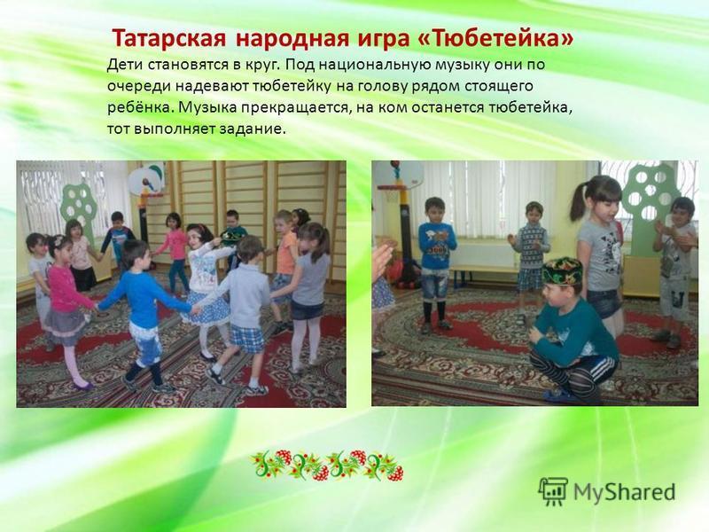 Татарская народная игра «Тюбетейка» Дети становятся в круг. Под национальную музыку они по очереди надевают тюбетейку на голову рядом стоящего ребёнка. Музыка прекращается, на ком останется тюбетейка, тот выполняет задание.