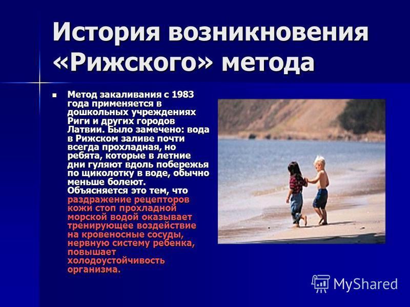 История возникновения «Рижского» метода Метод закаливания с 1983 года применяется в дошкольных учреждениях Риги и других городов Латвии. Было замечено: вода в Рижском заливе почти всегда прохладная, но ребята, которые в летние дни гуляют вдоль побере