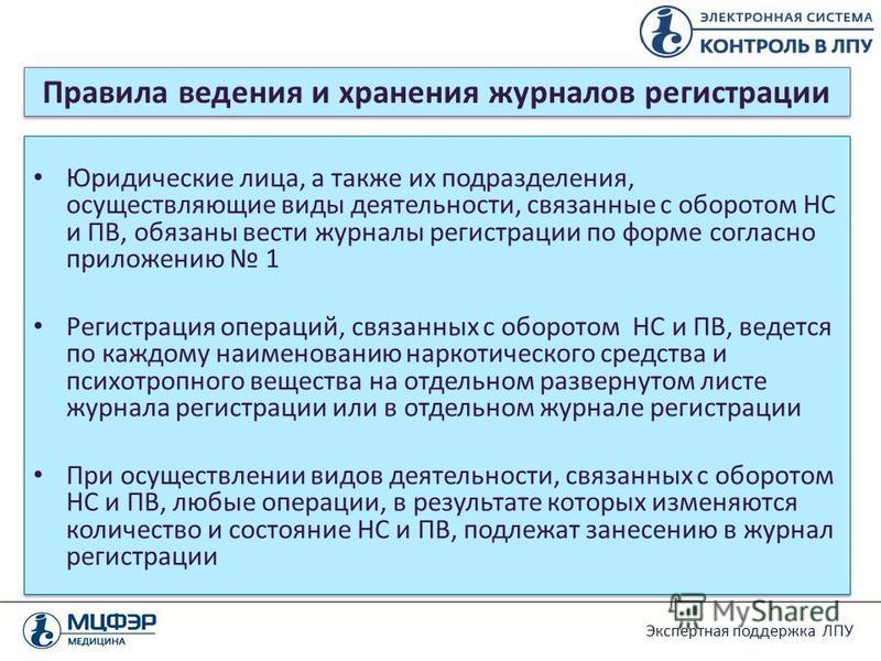 Экспертная поддержка ЛПУ Правила ведения и хранения журналов регистрации Юридические лица, а также их подразделения, осуществляющие виды деятельности, связанные с оборотом НС и ПВ, обязаны вести журналы регистрации по форме согласно приложению 1 Реги
