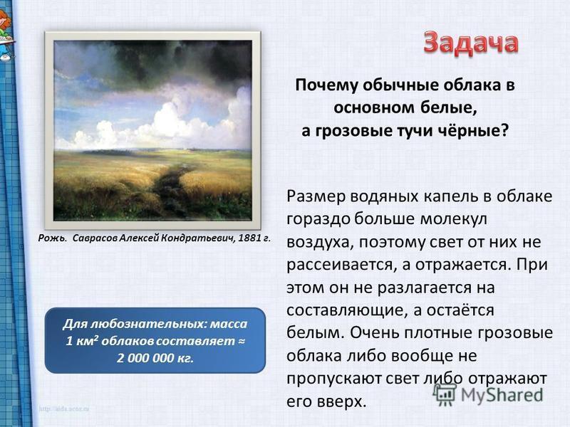 Рожь. Саврасов Алексей Кондратьевич, 1881 г. Почему обычные облака в основном белые, а грозовые тучи чёрные? Размер водяных капель в облаке гораздо больше молекул воздуха, поэтому свет от них не рассеивается, а отражается. При этом он не разлагается