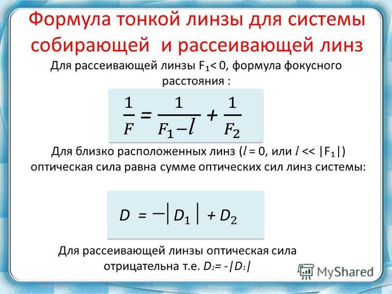 Для рассеивающей линзы F < 0, формула фокусного расстояния : Для близко расположенных линз ( l = 0, или l << |F |) оптическая сила равна сумме оптических сил линз системы: Для рассеивающей линзы оптическая сила отрицательна т.е. D 1 = -|D 1 | Формула
