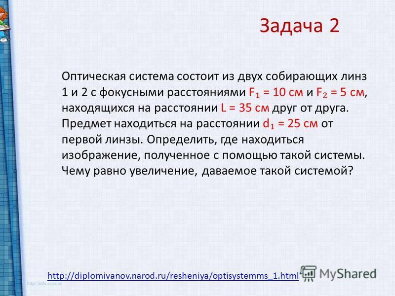 http://diplomivanov.narod.ru/resheniya/optisystemms_1. html Задача 2 Оптическая система состоит из двух собирающих линз 1 и 2 с фокусными расстояниями F = 10 см и F = 5 см, находящихся на расстоянии L = 35 см друг от друга. Предмет находиться на расс