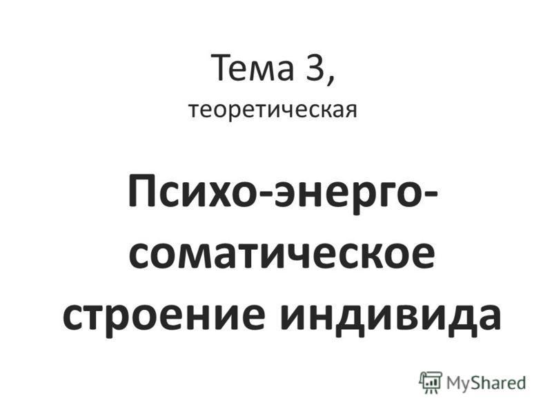 Тема 3, теоретическая Психо-энерго- соматическое строение индивида