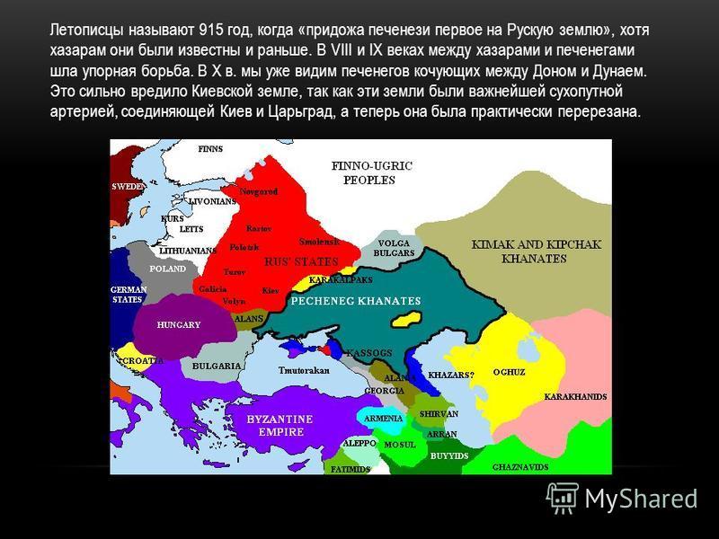 Летописцы называют 915 год, когда «придожа печенеги первое на Рускую землю», хотя хазарам они были известны и раньше. В VIII и IX веках между хазарами и печенегами шла упорная борьба. В Х в. мы уже видим печенегов кочующих между Доном и Дунаем. Это с