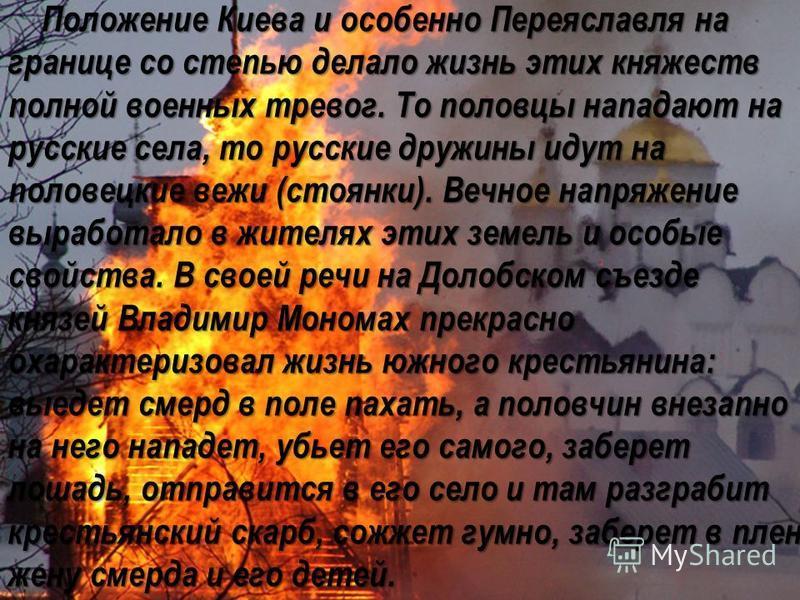 Положение Киева и особенно Переяславля на границе со степью делало жизнь этих княжеств полной военных тревог. То половцы нападают на русские села, то русские дружины идут на половецкие вежи (стоянки). Вечное напряжение выработало в жителях этих земел
